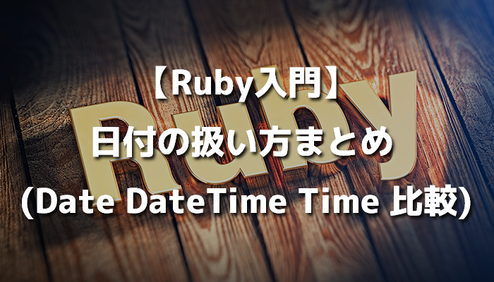 【Ruby入門】日付の扱い方まとめ (Date DateTime Time 比較)