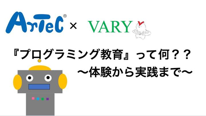 『プログラミング教育』って何??(体験から実践まで)~Arteck×VARY~