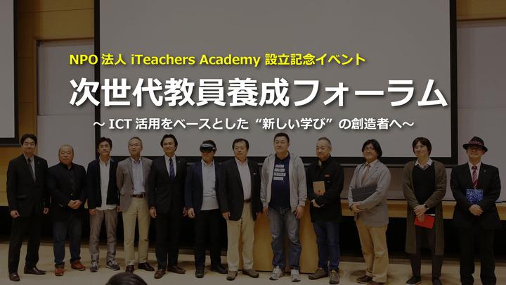 "NPO法人 iTeachers Academy設立記念「次世代教員養成フォーラム2017 ~ICT活用をベースとした""新しい学び""の創造者へ~」"