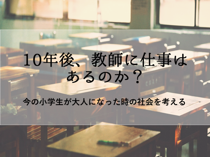 今の小学生が大人になった時の社会を考える~10年後、教師に仕事はあるのか?~