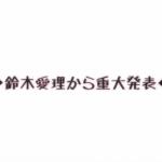 鈴木愛理さんからの重大なお知らせ