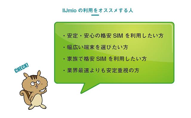 IIJmioの利用をおすすめするのは、「安定、安心の格安SIMを利用したい方」、「幅広い端末を選びたい方」、「家族で格安SIMを利用したい方」、「業界最速よりも安定重視の方」