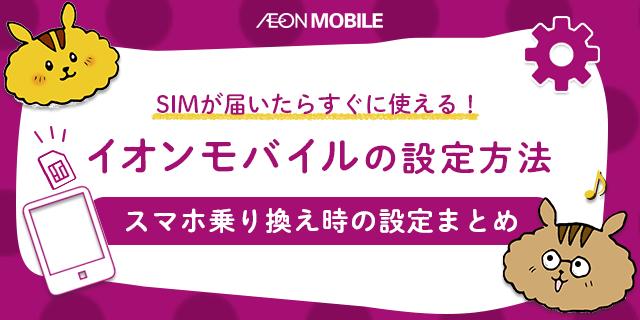 SIMが届いたらすぐに使いたい!イオンモバイルの設定方法まとめ