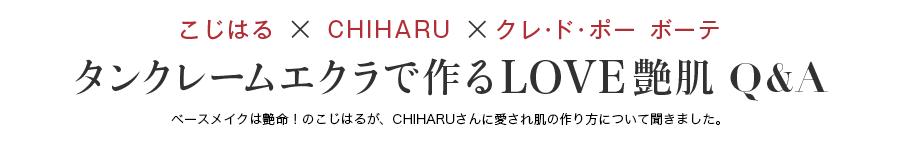こじはる × CHIHARU ×クレ・ド・ポー ボーテタンクレームエクラで作るLOVE艶肌 Q&A ベースメイクは艶命!のこじはるが、CHIHARUさんに愛され肌の作り方について聞きました。