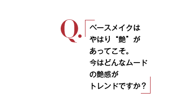 "Q. ベースメイクはやはり""艶""があってこそ。今はどんなムードの艶感がトレンドですか?"
