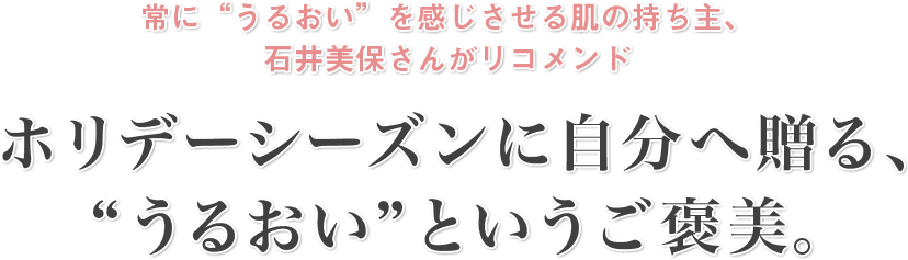 """常に""""うるおい""""を感じさせる肌の持ち主、石井美保さんがリコメンド ホリデーシーズンに自分へ贈る、""""うるおい""""というご褒美。"""