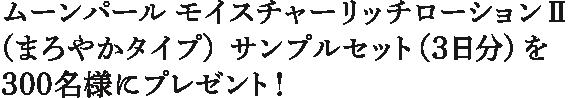 ムーンパール モイスチャーリッチローションⅡ (まろやかタイプ)サンプルセット(3日分)を 300名様にプレゼント!