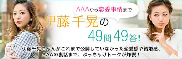 AAAから恋愛事情まで… 伊藤千晃の49問49答! 伊藤千晃ちゃんがこれまで公開していなかった恋愛感や結婚感、AAAの裏話まで、ぶっちゃけトークが炸裂!