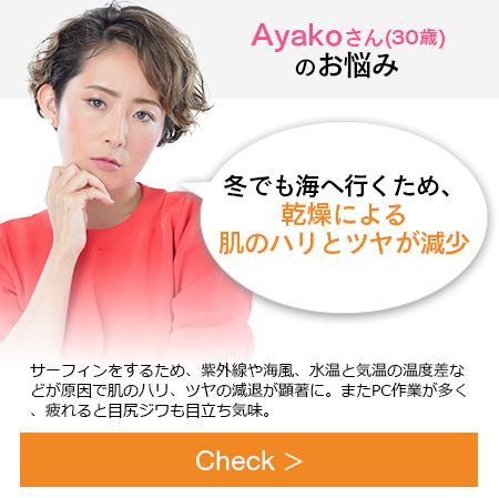Ayakoさん(30歳)のお悩み「冬でも海へ行くため。感想による肌のハリとツヤが減少」サーフィンをするため、紫外線や海風、水温と気温の温度差などが原因で肌のハリ、ツヤの減退が顕著に。またPC作業が多く、疲れると目尻ジワも目立ち気味。
