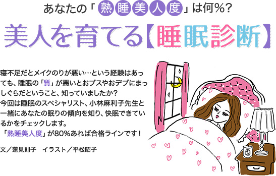 あなたの「熟睡美人度」は何%?美人を育てる【睡眠診断】寝不足だとメイクのりが悪い…という経験はあっても、睡眠の「質」が悪いとおブスやおデブにまっしぐらだということ、知っていましたか??今回は睡眠のスペシャリスト、小林麻利子先生と一緒にあなたの眠りの傾向を知り、快眠できているかをチェックします。「熟睡美人度」が80%あれば合格ラインです!文/蓮見則子 イラスト/平松昭子