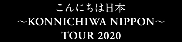 こんにちは日本 ~KONNICHIWA NIPPON~ TOUR 2020