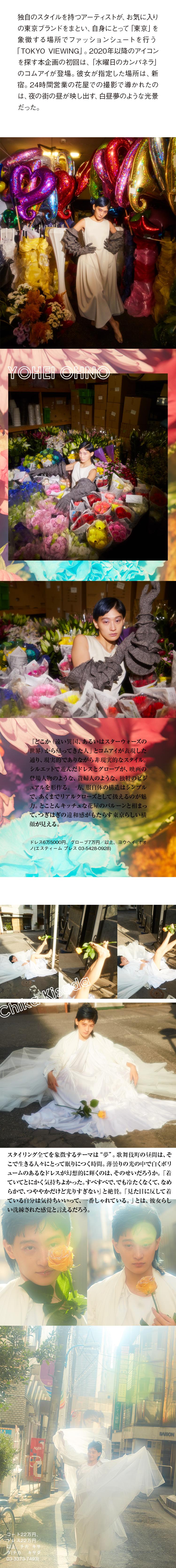 """独自のスタイルを持つアーティストが、お気に入りの東京ブランドをまとい、自身にとって「東京」を象徴する場所でファッションシュートを行う「TOKYO VIEWING」。2020年以降のアイコンを探す本企画の初回は、「水曜日のカンパネラ」のコムアイが登場。彼女が指定した場所は、新宿。24時間営業の花屋での撮影で導かれたのは、夜の街の昼が映し出す、白昼夢のような光景だった。>ヨウヘイオオノ「どこか(遠い異国、あるいはスターウォーズの世界)から帰ってきた人」とコムアイが表現した通り、現実的でありながら非現実的なスタイル。シルエットで遊んだドレスとグローブが、映画の登場人物のような、貴婦人のような、独特のビジュアルを形作る。一方、服自体の構造はシンプルで、あくまでリアルクローズとして扱えるのが魅力。とことんキッチュな花屋のバルーンと相まって、つぎはぎの違和感がもたらす東京らしい横顔が見える。・衣装クレジット ドレス6万5000円、グローブ7万円/以上、ヨウヘイ オオノ(エスティーム プレス 03-5428-0928)>チカキサダ スタイリング全てを象徴するテーマは""""夢""""。歌舞伎町の昼間は、そこで生きる人々にとって眠りにつく時間。薄曇りの光の中で白くボリュームのあるなドレスが幻想的に輝くのは、そのせいだろうか。「着ていてとにかく気持ちよかった。すべすべで、でも冷たくなくて、なめらかで、つややかだけど光りすぎない」と絶賛。「見た目に反して着ている自分は気持ちいいって、一番しゃれている。」とは、彼女らしい洗練された感覚と言えるだろう。 ・衣装クレジット コート22万円、ドレス22万円/以上、チカ キサダ(チカ キサダ 03-3373-7493)"""