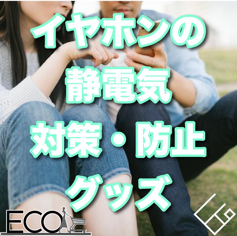 イヤホンの静電気対策・防止グッズ10選をご紹介!【帯電/静電気除去】