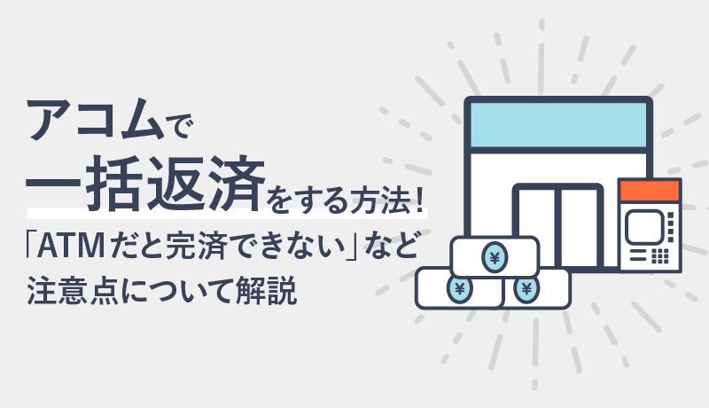 アコムで一括返済をする方法! 「ATMだと完済できない」など注意点について解説
