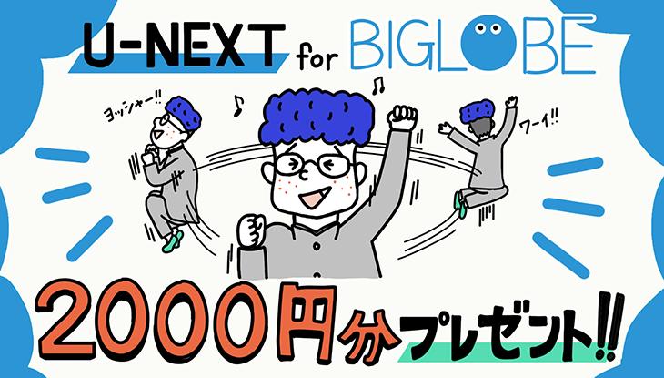 U-NEXT for BIGLOBEなら初回ポイント2,000円分プレゼント!