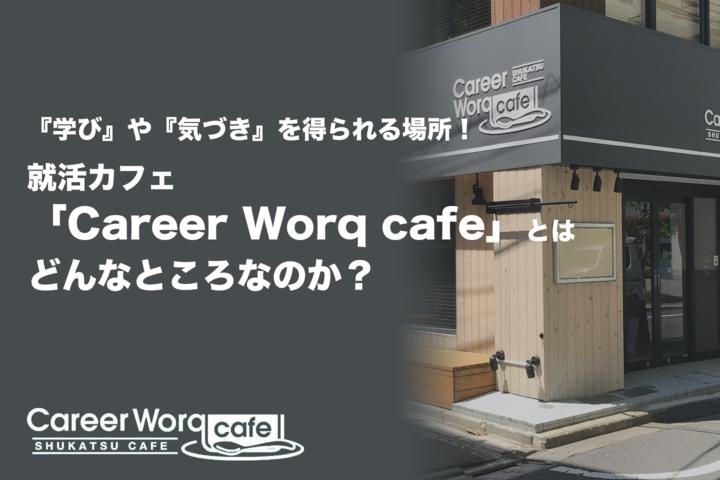 『学び』や『気づき』を得られる場所!就活カフェ「Career Worq cafe」とはどんなところなのか?
