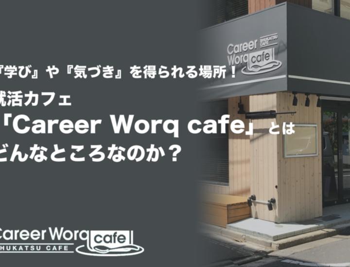 『学び』や『気づき』を得られる場所!就活カフェ「Career_Worq_cafe」とはどんなところなのか?