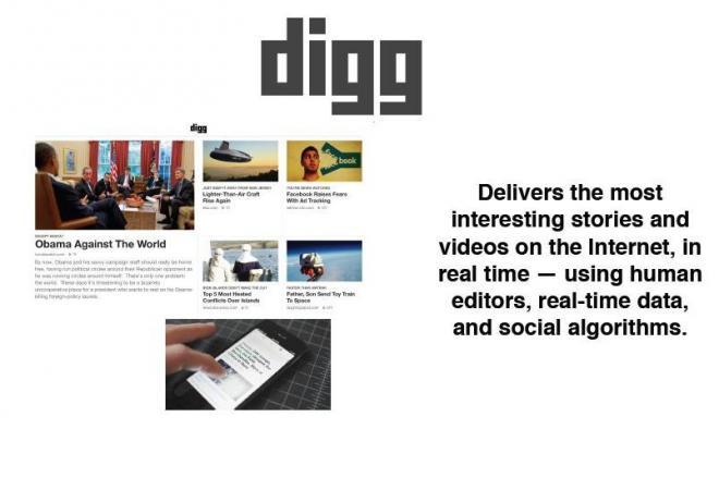 「diggはインターネット上の最も興味深いストーリーやビデオをリアルタイムに届ける。用いるのは、編集者、リアルタイムデータ、そしてソーシャルアルゴリズム」