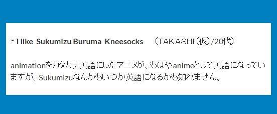 ・I like Sukumizu Buruma Kneesocks (TAKASHI(仮)/20 代)→animationをカタカナ英語にしたアニメが、もはやanimeとして英語になっていますが、Sukumizuなんかもいつか英語になるかも知れません。
