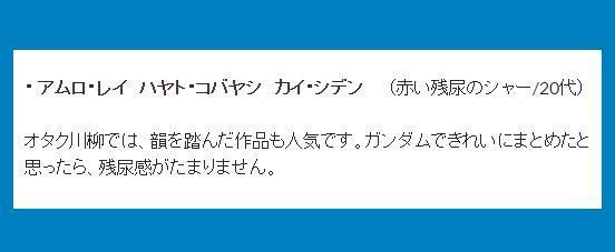 ・アムロ・レイ ハヤト・コバヤシ カイ・シデン (赤い残尿のシャー/20 代)→オタク川柳では、韻を踏んだ作品も人気です。ガンダムできれいにまとめたと思ったら、残尿感がたまりません。