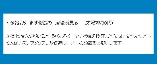 ・予報より まず修造の 居場所見る (太陽神/30 代) →松岡修造さんがいると、熱くなる?!という噂を検証したら、本当だった、という人がいて、アメダスより修造レーダーの設置をお願いします。