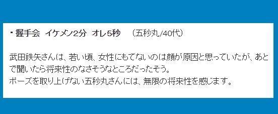 ・握手会 イケメン2分 オレ5秒 (五秒丸/40 代)→武田鉄矢さんは、若い頃、女性にもてないのは顔が原因と思っていたが、あとで聞いたら将来性のなさそうなところだったそう。ポーズを取り上げない五秒丸さんには、無限の将来性を感じます。