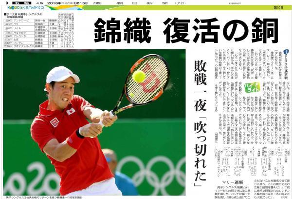 「錦織 復活の銅」(8月15日付夕刊) テニス男子シングルスで、錦織圭がナダルを破り銅メダルを獲得。日本勢としては、96年振りのメダルだった。
