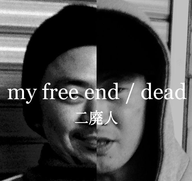 二廃人 / my free end / dead