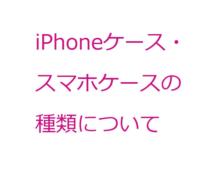 【はじめにお読みください】iPhoneケース・スマホケースの種類について