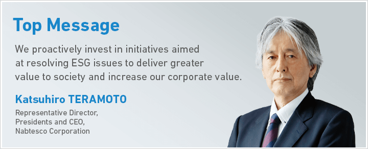 topTopMsg : We proactively invest in initiatives aimed at resolving ESG issues to deliver greater value to society and increase our corporate value. Katsuhiro ERAMOTO Representative Director, Presidents and CEO, Nabtesco Corporation