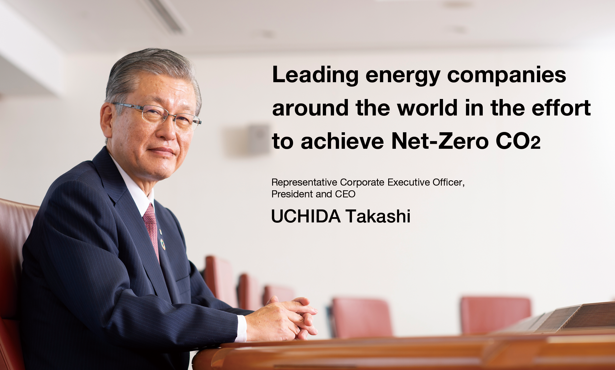 Leading energy companies around the world in the effort to achieve Net-Zero CO2 UCHIDA Takashi Representative Director, President and CEO