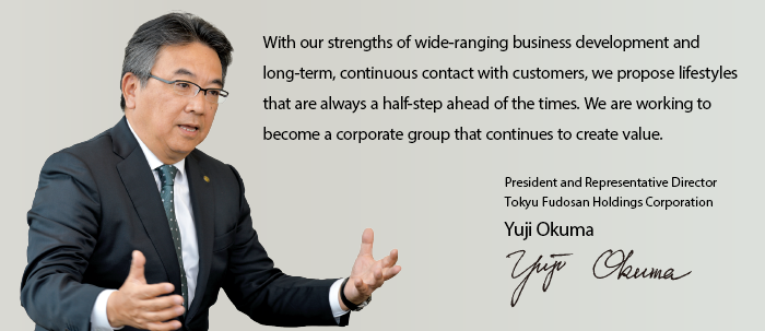 With our strengths of wide-ranging business development and long-term, continuous contact with customers, we propose lifestyles that are always a half-step ahead of the times. We are working to become a corporate group that continues to create value.President and Representative Director Tokyu Fudosan Holdings Corporation Yuji Okuma
