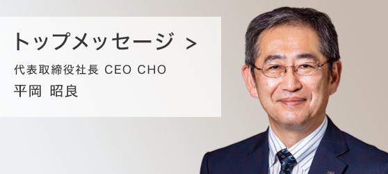 トップメッセージ 代表取締役社長 CEO CHO 平岡昭良
