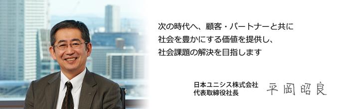 次の時代へ、顧客・パートナーと共に社会を豊かにする価値を提供し、社会課題の解決を目指します 日本ユニシス株式会社 代表取締役社長 平岡 昭良