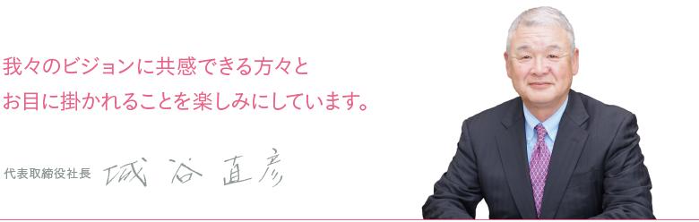 我々のビジョンに共感できる方々とお目に掛かれることを楽しみにしています。 代表取締役社長 城谷直彦