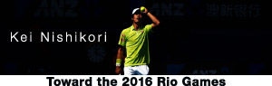 Kei Nishikori Toward the 2016 Rio Games