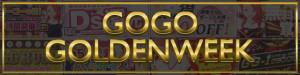 【空前絶後!!】GOGO GOLDENWEEK目玉イベント!