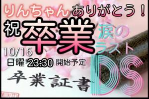 【涙10/16】りんちゃん。卒業DS開催!!