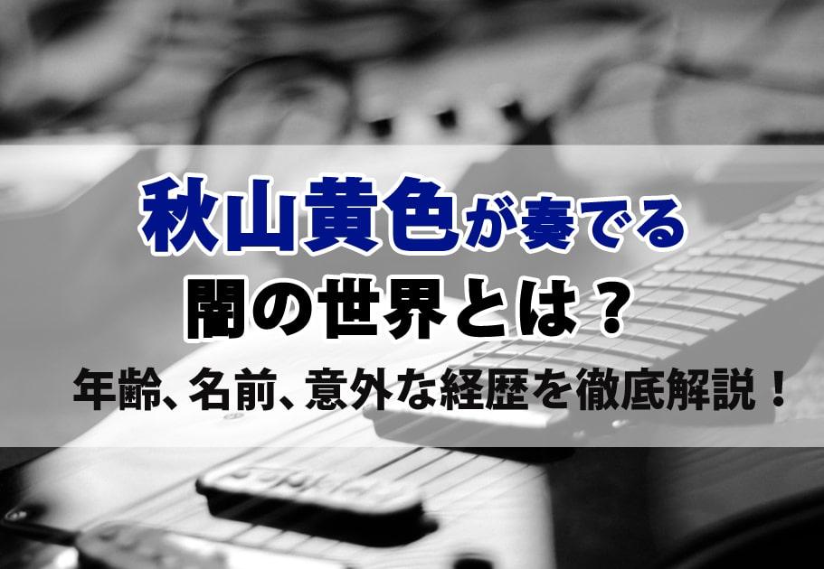 秋山黄色のプロフィールは…? 年齢や意外な経歴を徹底解説!
