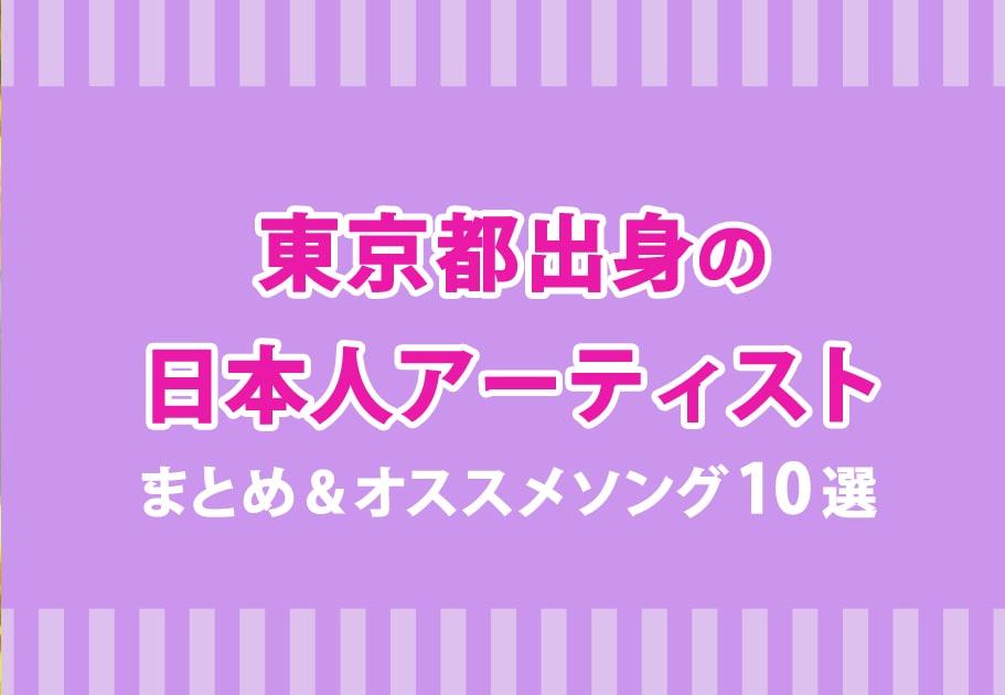 東京都出身の日本人アーティストまとめ&オススメソング10選