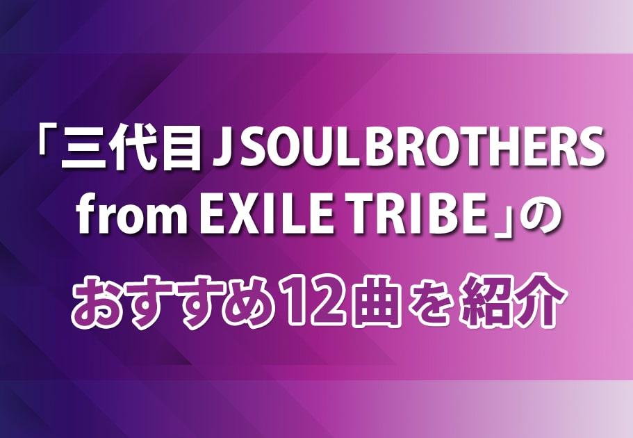 「三代目 J SOUL BROTHERS from EXILE TRIBE」のおすすめ12曲を紹介