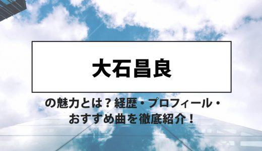 大石昌良の魅力とは? 経歴・プロフィール・おすすめ曲を徹底紹介!