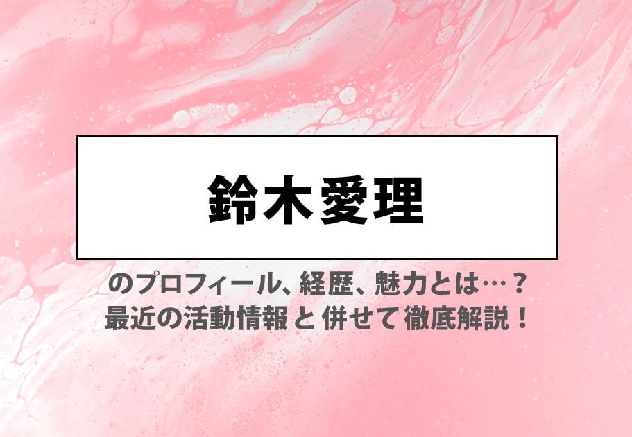 鈴木愛理のプロフィール、経歴、魅力とは…? 最近の活動情報と併せて徹底解説!
