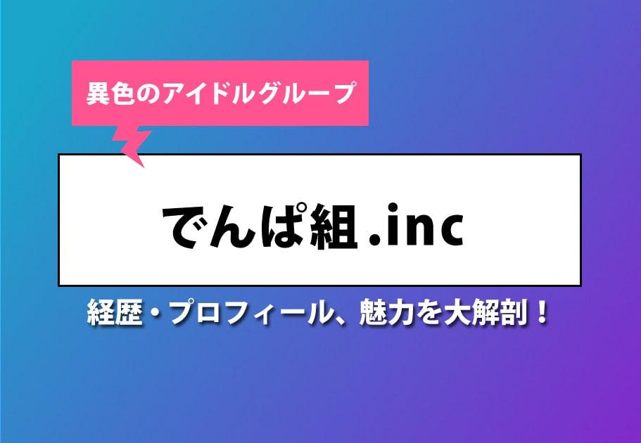 異色のアイドルグループ・でんぱ組.inc 経歴・プロフィール、魅力を大解剖!