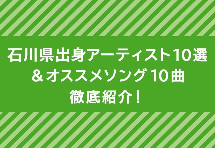 石川県出身アーティスト10選&オススメソング10曲徹底紹介!