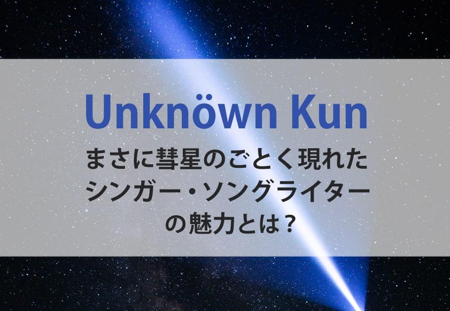 Unknöwn Kun まさに彗星のごとく現れたシンガー・ソングライターの魅力とは?