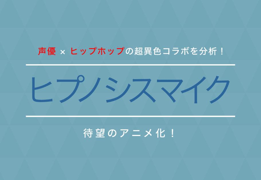 『ヒプノシスマイク』 待望のアニメ化! 声優 × ヒップホップの超異色コラボを分析!