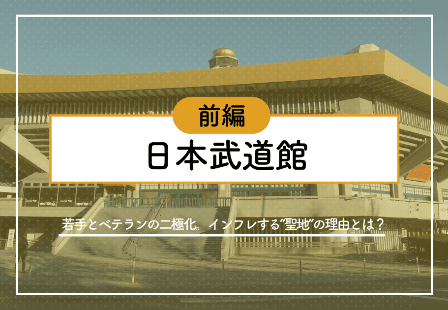 """【前編】日本武道館 ~若手とベテランの二極化。インフレする""""聖地""""の理由とは?~"""