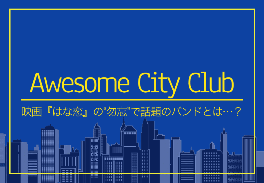 "Awesome City Club – 映画『はな恋』の""勿忘""で話題のバンドとは…?"
