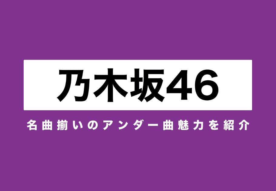 乃木坂46の隠れた名曲ベスト10 名曲揃いのアンダー曲魅力を紹介!